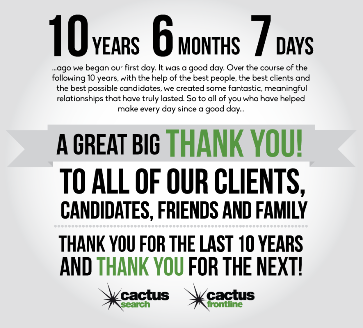 10 years ago we began our first day. It was a good day. Over the course of the  following 10 years, with the help of the best people, the best clients and  the best possible candidates, we created some fantastic, meaningful  relationships that have truly lasted. So to all of you who have helped  make every day since a good day...